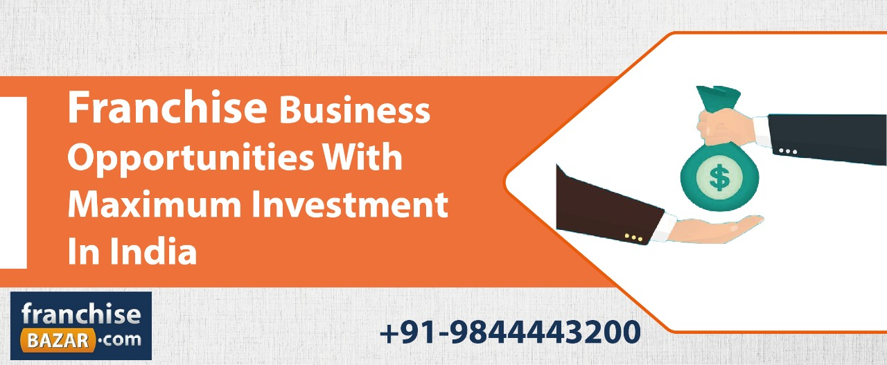 FRANCHISE BUSINESS OPPORTUNITIES WITH MAXIMUM INVESTMENT IN INDIA